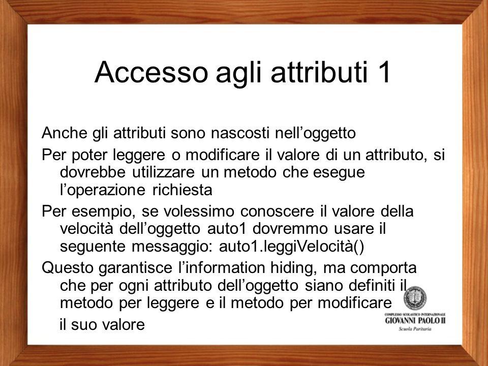 Accesso agli attributi 1 Anche gli attributi sono nascosti nell'oggetto Per poter leggere o modificare il valore di un attributo, si dovrebbe utilizza