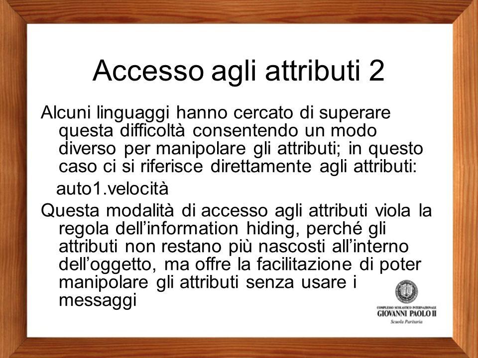 Accesso agli attributi 2 Alcuni linguaggi hanno cercato di superare questa difficoltà consentendo un modo diverso per manipolare gli attributi; in que