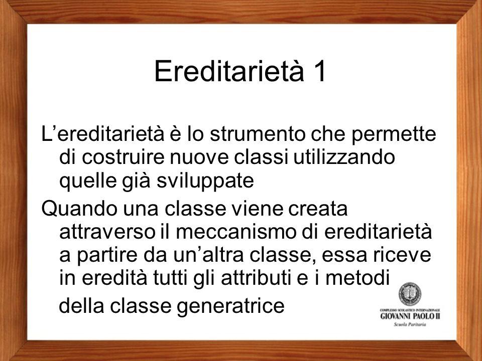 Ereditarietà 1 L'ereditarietà è lo strumento che permette di costruire nuove classi utilizzando quelle già sviluppate Quando una classe viene creata a