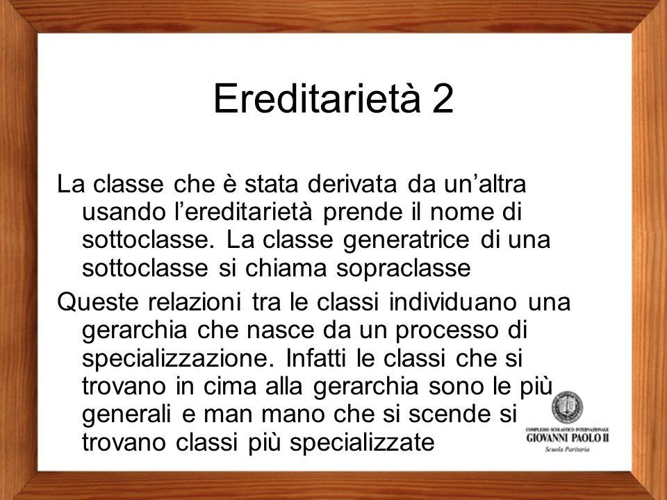 Ereditarietà 2 La classe che è stata derivata da un'altra usando l'ereditarietà prende il nome di sottoclasse. La classe generatrice di una sottoclass