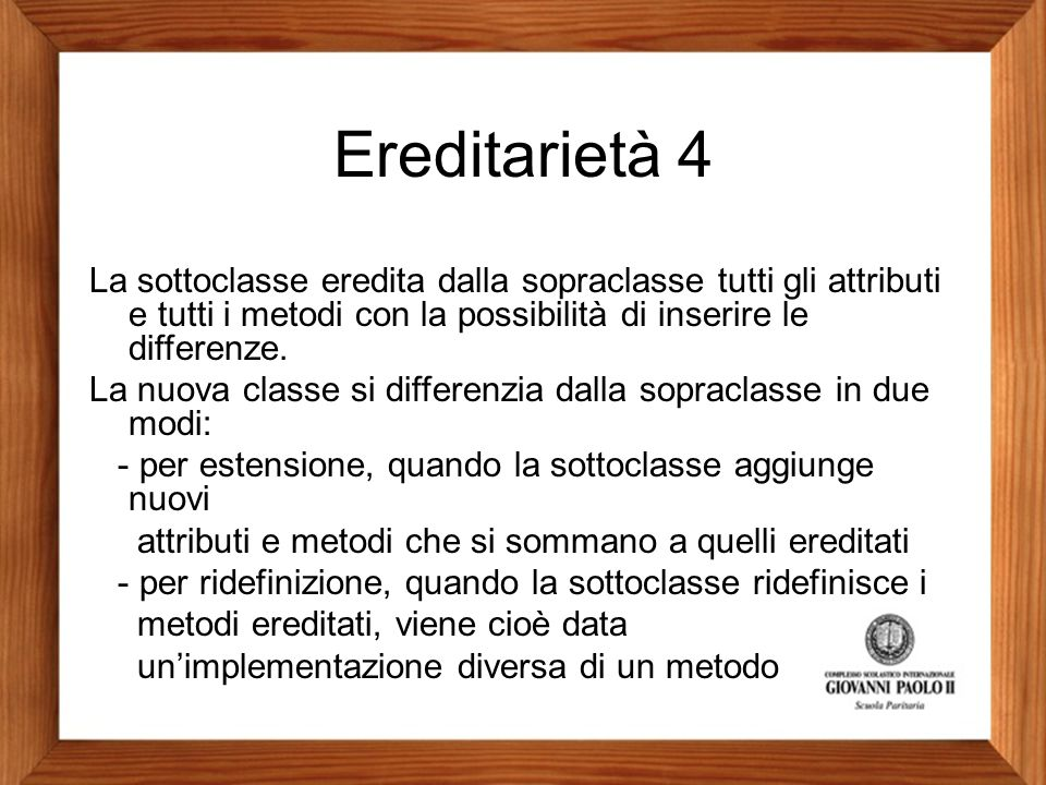 Ereditarietà 4 La sottoclasse eredita dalla sopraclasse tutti gli attributi e tutti i metodi con la possibilità di inserire le differenze. La nuova cl