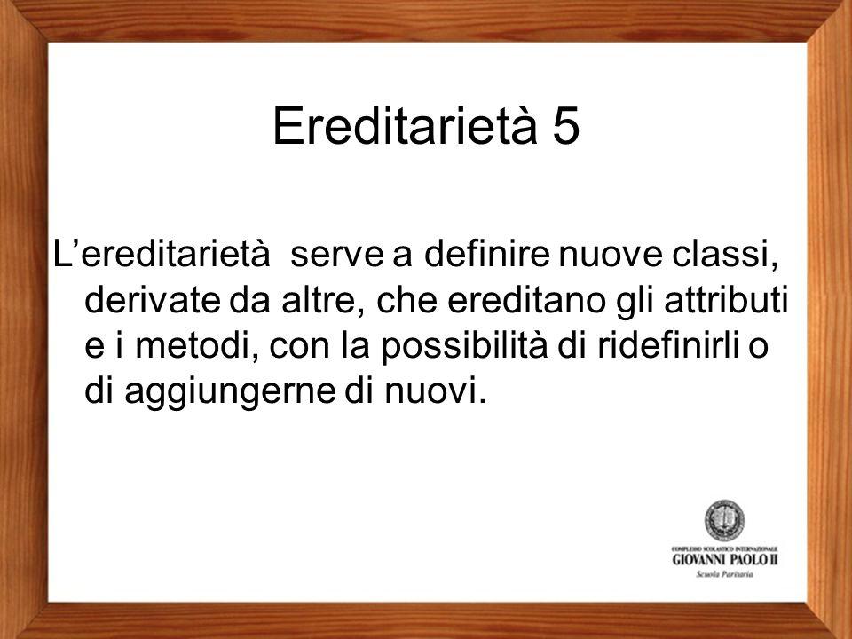 Ereditarietà 5 L'ereditarietà serve a definire nuove classi, derivate da altre, che ereditano gli attributi e i metodi, con la possibilità di ridefini