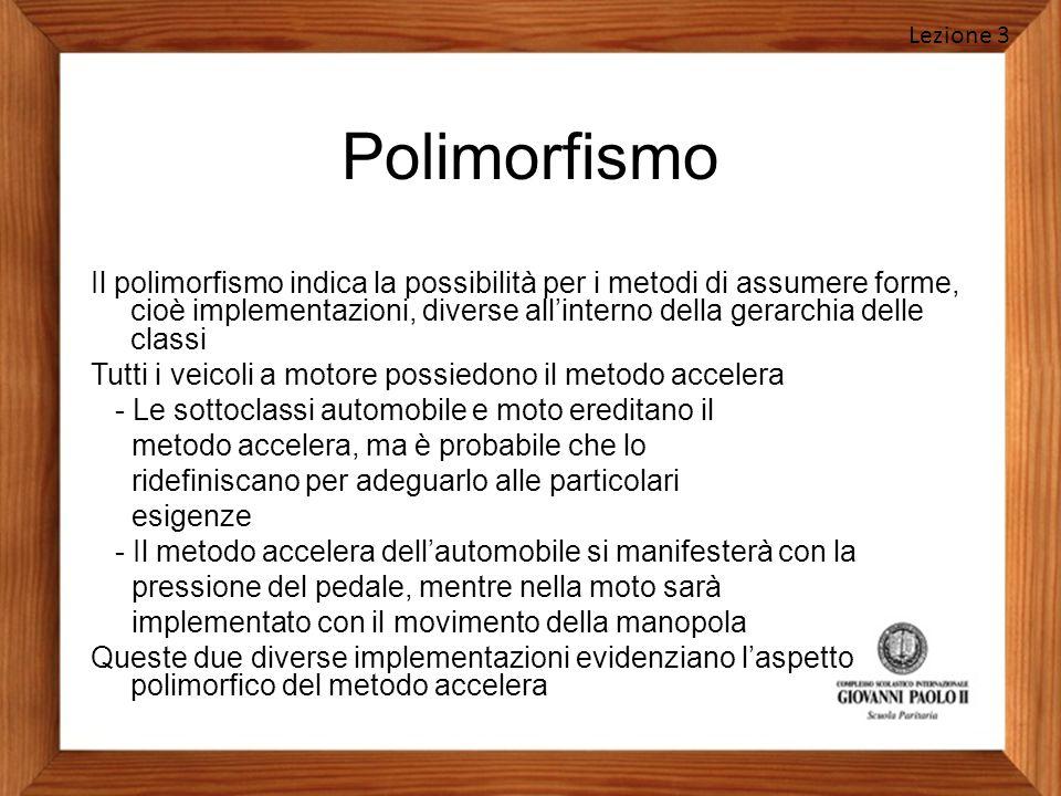 Polimorfismo Il polimorfismo indica la possibilità per i metodi di assumere forme, cioè implementazioni, diverse all'interno della gerarchia delle cla
