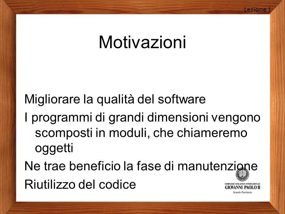 Motivazioni Migliorare la qualità del software I programmi di grandi dimensioni vengono scomposti in moduli, che chiameremo oggetti Ne trae beneficio
