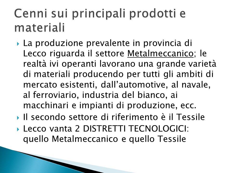  La produzione prevalente in provincia di Lecco riguarda il settore Metalmeccanico; le realtà ivi operanti lavorano una grande varietà di materiali producendo per tutti gli ambiti di mercato esistenti, dall'automotive, al navale, al ferroviario, industria del bianco, ai macchinari e impianti di produzione, ecc.