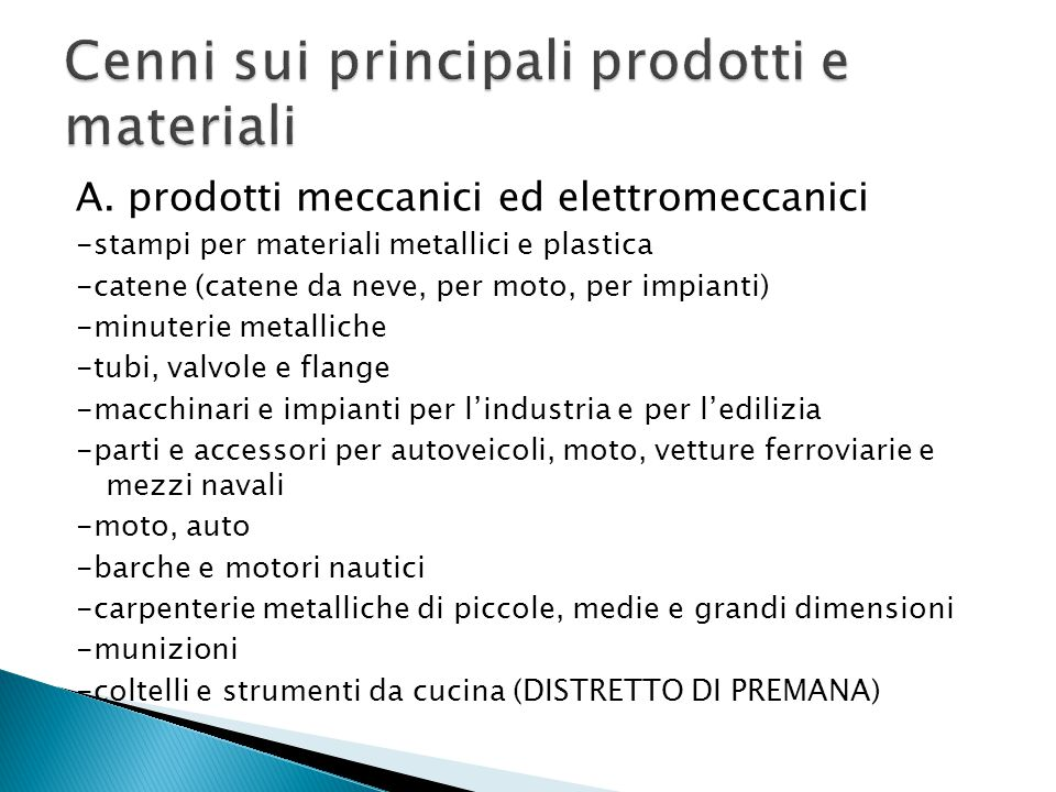 A. prodotti meccanici ed elettromeccanici -stampi per materiali metallici e plastica -catene (catene da neve, per moto, per impianti) -minuterie metal
