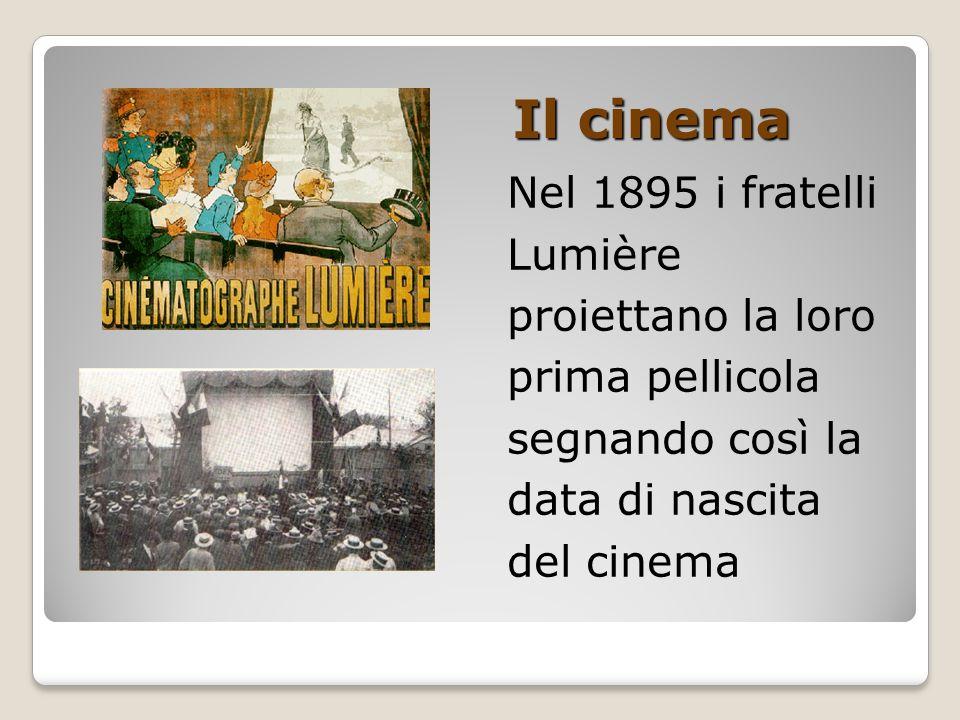 Il cinema Nel 1895 i fratelli Lumière proiettano la loro prima pellicola segnando così la data di nascita del cinema