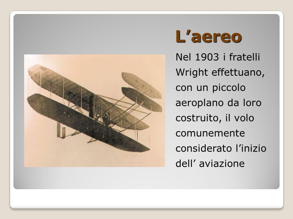 L'aereo Nel 1903 i fratelli Wright effettuano, con un piccolo aeroplano da loro costruito, il volo comunemente considerato l'inizio dell' aviazione