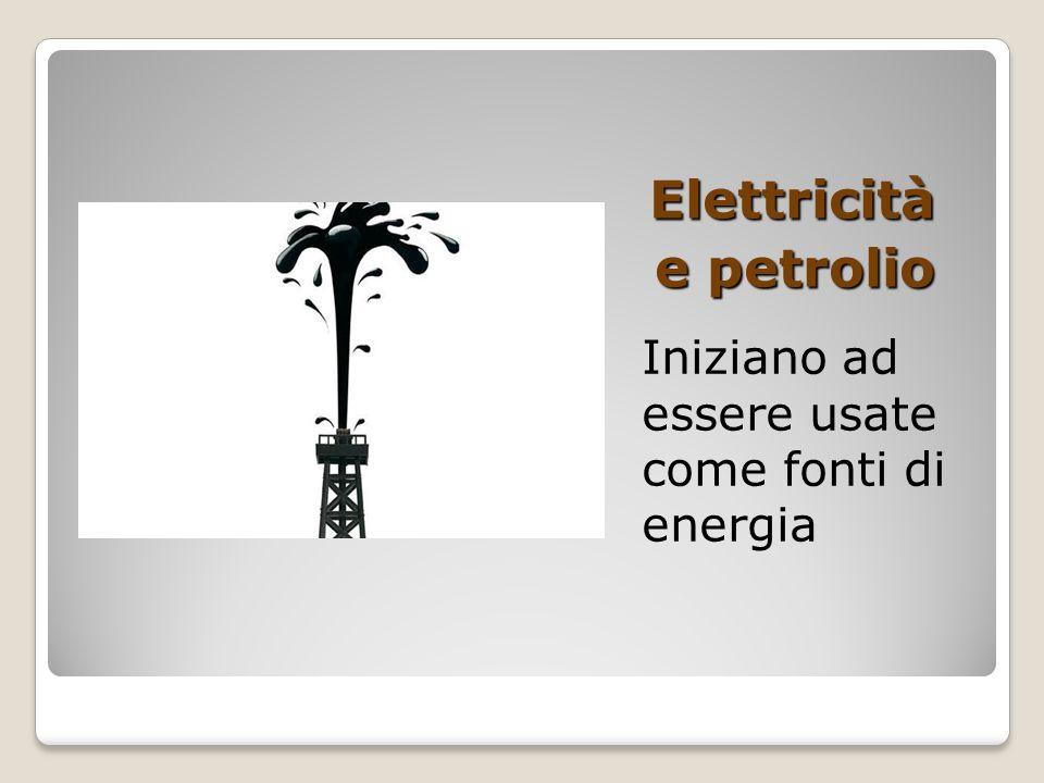 Elettricità e petrolio Iniziano ad essere usate come fonti di energia