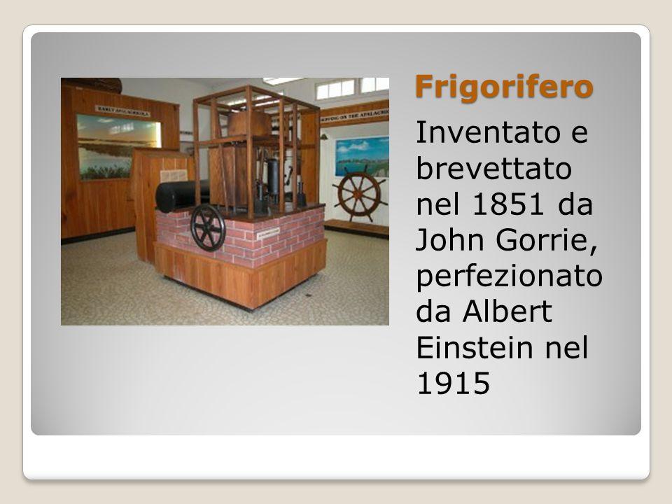 Frigorifero Inventato e brevettato nel 1851 da John Gorrie, perfezionato da Albert Einstein nel 1915
