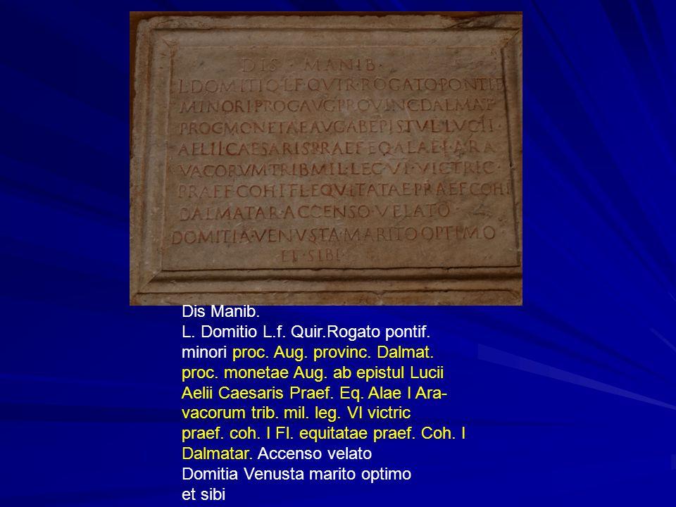 Dis Manib. L. Domitio L.f. Quir.Rogato pontif. minori proc. Aug. provinc. Dalmat. proc. monetae Aug. ab epistul Lucii Aelii Caesaris Praef. Eq. Alae I