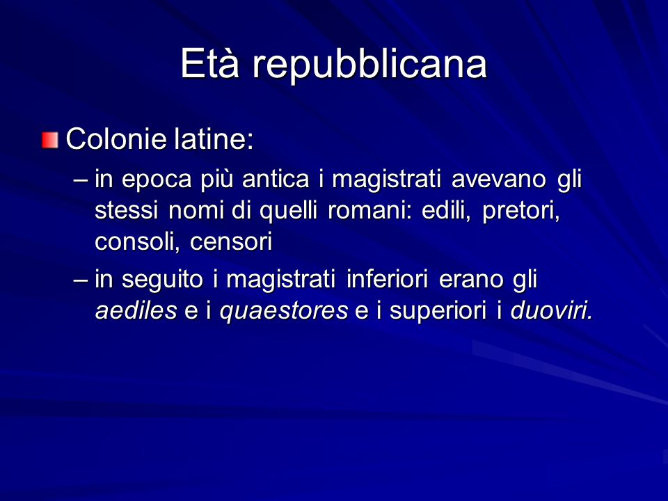 Età repubblicana Colonie latine: –in epoca più antica i magistrati avevano gli stessi nomi di quelli romani: edili, pretori, consoli, censori –in segu