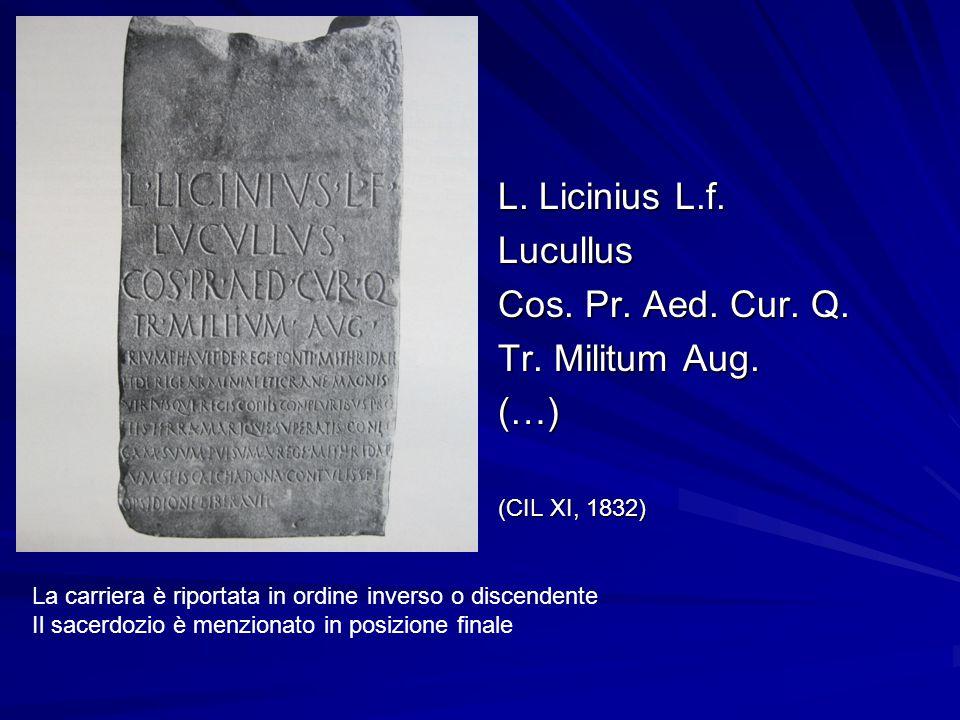 L. Licinius L.f. Lucullus Cos. Pr. Aed. Cur. Q. Tr. Militum Aug. (…) (CIL XI, 1832) La carriera è riportata in ordine inverso o discendente Il sacerdo