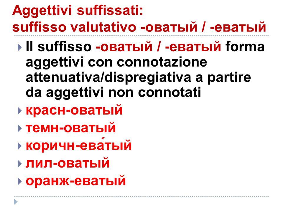 Aggettivi suffissati: suffissо valutativо -оватый / -еватый  Il suffisso -оватый / -еватый forma aggettivi con connotazione attenuativa/dispregiativa
