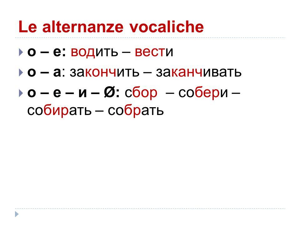 Le alternanze vocaliche  о – е: водить – вести  о – а: закончить – заканчивать  о – е – и – Ø: сбор – собери – собирать – собрать