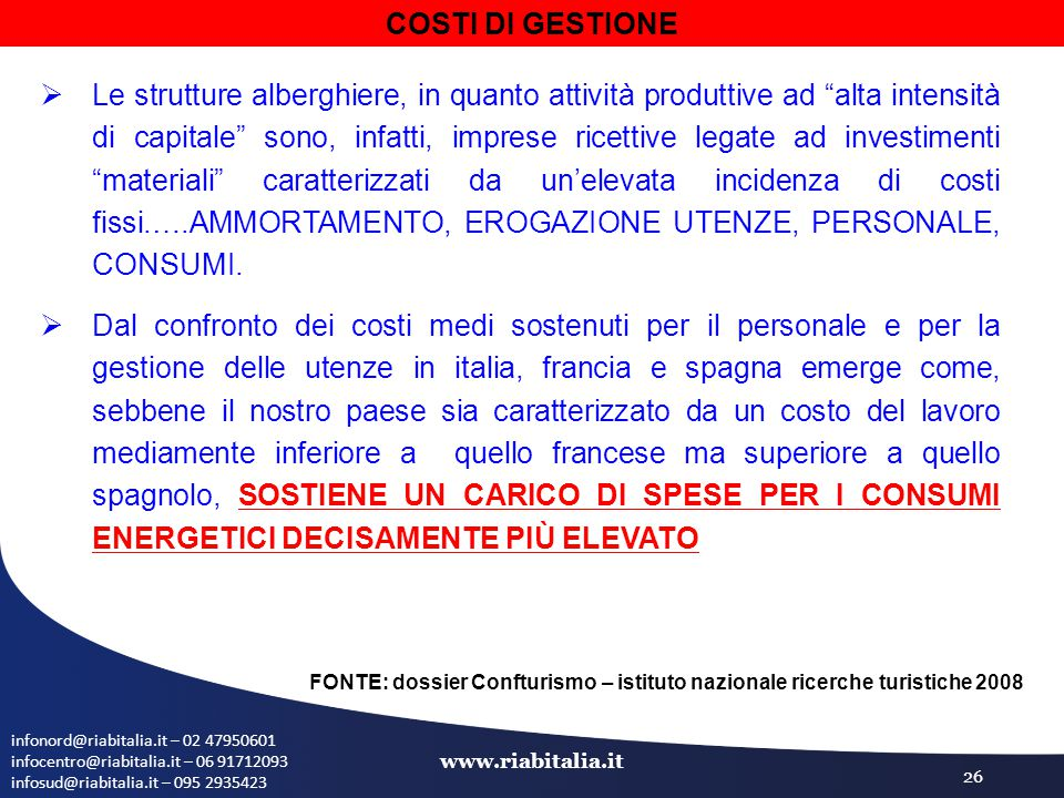 infonord@riabitalia.it – 02 47950601 infocentro@riabitalia.it – 06 91712093 infosud@riabitalia.it – 095 2935423 www.riabitalia.it 26  Le strutture alberghiere, in quanto attività produttive ad alta intensità di capitale sono, infatti, imprese ricettive legate ad investimenti materiali caratterizzati da un'elevata incidenza di costi fissi.….AMMORTAMENTO, EROGAZIONE UTENZE, PERSONALE, CONSUMI.