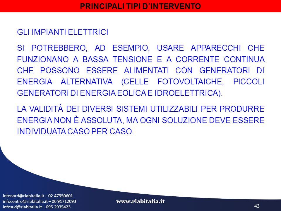 infonord@riabitalia.it – 02 47950601 infocentro@riabitalia.it – 06 91712093 infosud@riabitalia.it – 095 2935423 www.riabitalia.it 43 GLI IMPIANTI ELETTRICI SI POTREBBERO, AD ESEMPIO, USARE APPARECCHI CHE FUNZIONANO A BASSA TENSIONE E A CORRENTE CONTINUA CHE POSSONO ESSERE ALIMENTATI CON GENERATORI DI ENERGIA ALTERNATIVA (CELLE FOTOVOLTAICHE, PICCOLI GENERATORI DI ENERGIA EOLICA E IDROELETTRICA).