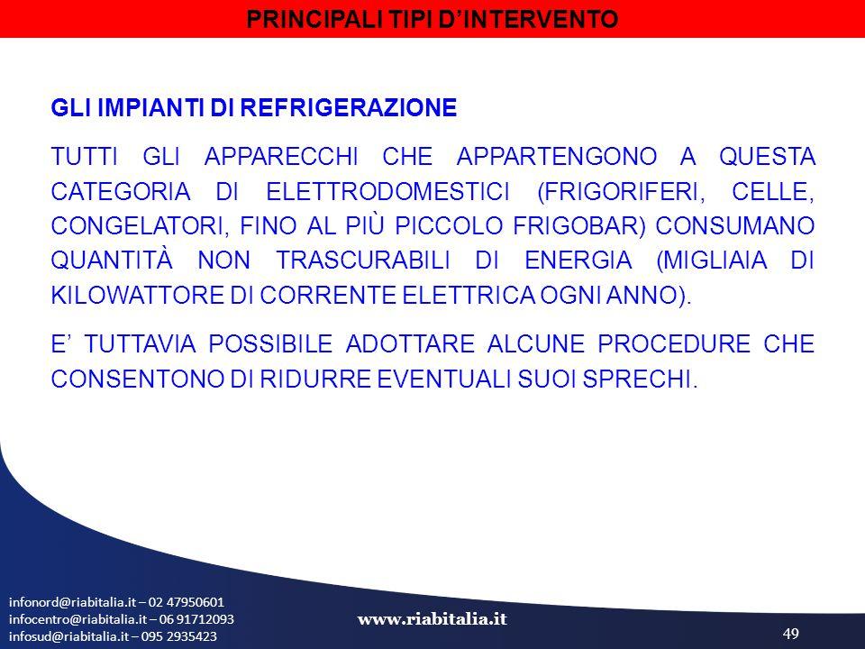 infonord@riabitalia.it – 02 47950601 infocentro@riabitalia.it – 06 91712093 infosud@riabitalia.it – 095 2935423 www.riabitalia.it 49 GLI IMPIANTI DI REFRIGERAZIONE TUTTI GLI APPARECCHI CHE APPARTENGONO A QUESTA CATEGORIA DI ELETTRODOMESTICI (FRIGORIFERI, CELLE, CONGELATORI, FINO AL PIÙ PICCOLO FRIGOBAR) CONSUMANO QUANTITÀ NON TRASCURABILI DI ENERGIA (MIGLIAIA DI KILOWATTORE DI CORRENTE ELETTRICA OGNI ANNO).