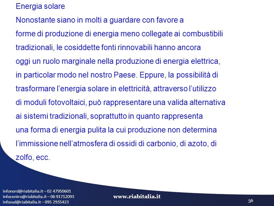 infonord@riabitalia.it – 02 47950601 infocentro@riabitalia.it – 06 91712093 infosud@riabitalia.it – 095 2935423 www.riabitalia.it 56 Energia solare Nonostante siano in molti a guardare con favore a forme di produzione di energia meno collegate ai combustibili tradizionali, le cosiddette fonti rinnovabili hanno ancora oggi un ruolo marginale nella produzione di energia elettrica, in particolar modo nel nostro Paese.
