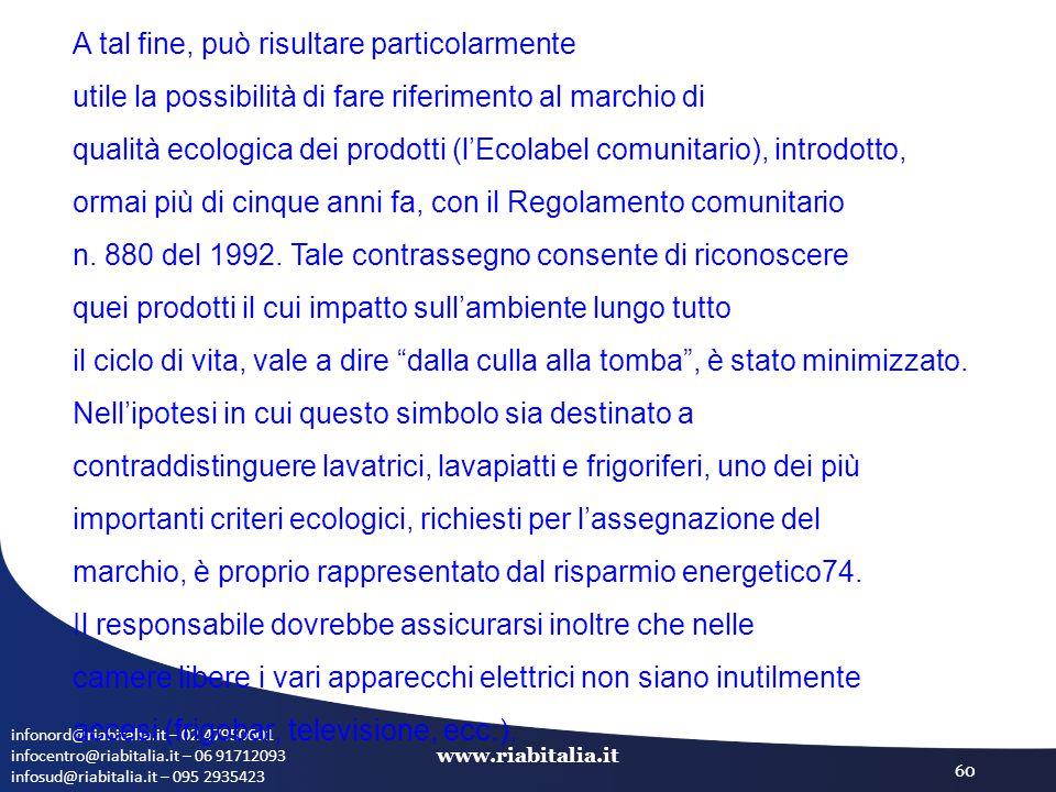 infonord@riabitalia.it – 02 47950601 infocentro@riabitalia.it – 06 91712093 infosud@riabitalia.it – 095 2935423 www.riabitalia.it 60 A tal fine, può risultare particolarmente utile la possibilità di fare riferimento al marchio di qualità ecologica dei prodotti (l'Ecolabel comunitario), introdotto, ormai più di cinque anni fa, con il Regolamento comunitario n.