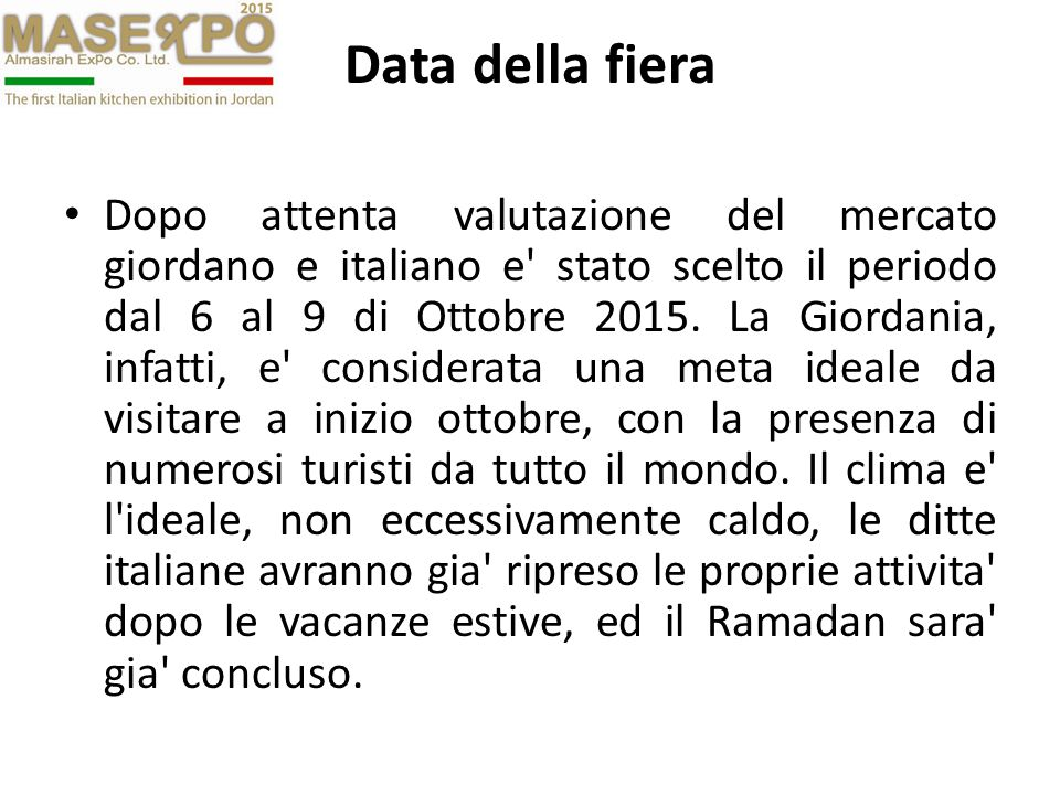 Data della fiera Dopo attenta valutazione del mercato giordano e italiano e' stato scelto il periodo dal 6 al 9 di Ottobre 2015. La Giordania, infatti