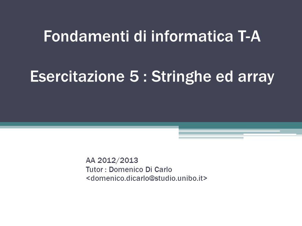 Fondamenti di informatica T-A Esercitazione 5 : Stringhe ed array AA 2012/2013 Tutor : Domenico Di Carlo
