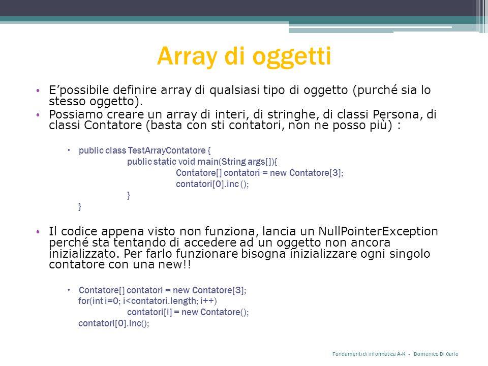 Array di oggetti E'possibile definire array di qualsiasi tipo di oggetto (purché sia lo stesso oggetto). Possiamo creare un array di interi, di string