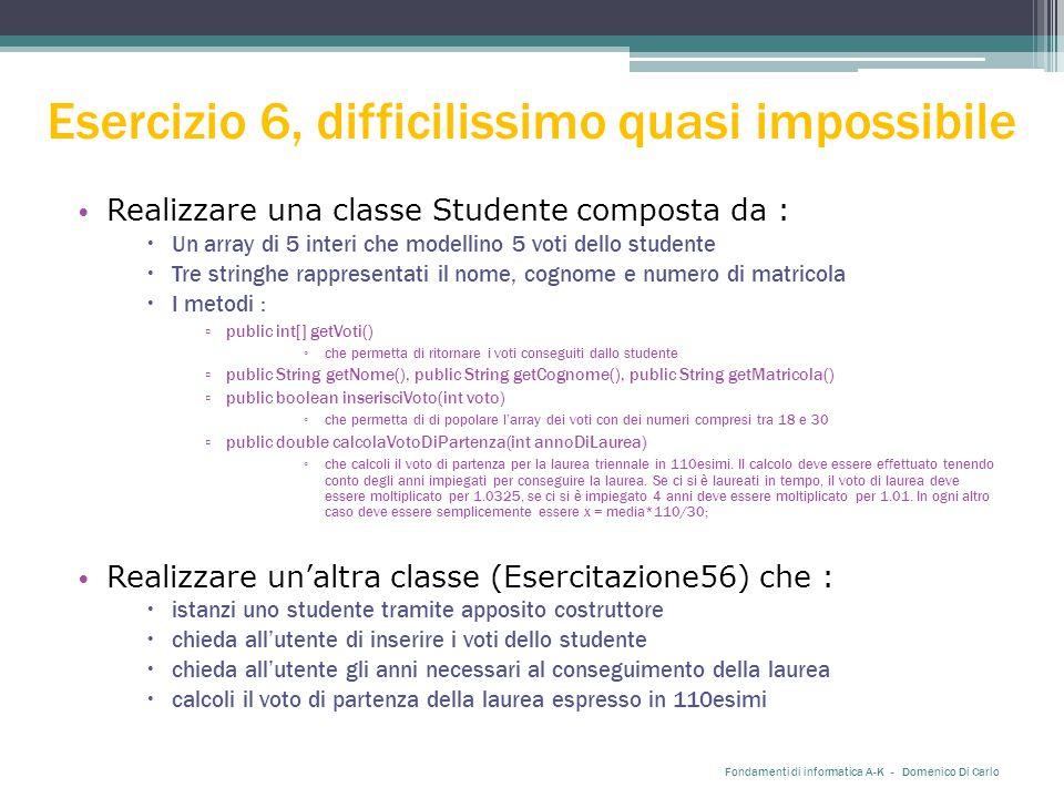 Esercizio 6, difficilissimo quasi impossibile Realizzare una classe Studente composta da :  Un array di 5 interi che modellino 5 voti dello studente