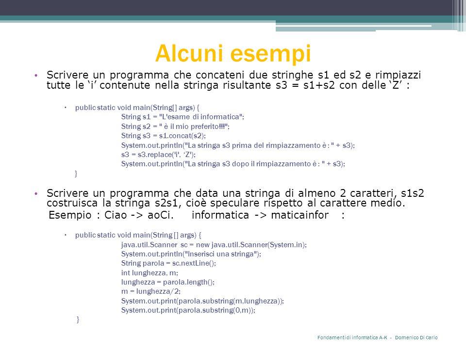 Alcuni esempi Scrivere un programma che concateni due stringhe s1 ed s2 e rimpiazzi tutte le 'i' contenute nella stringa risultante s3 = s1+s2 con delle 'Z' :  public static void main(String[] args) { String s1 = L esame di informatica ; String s2 = è il mio preferito!!! ; String s3 = s1.concat(s2); System.out.println( La stringa s3 prima del rimpiazzamento è : + s3); s3 = s3.replace( i , 'Z ); System.out.println( La stringa s3 dopo il rimpiazzamento è : + s3); } Scrivere un programma che data una stringa di almeno 2 caratteri, s1s2 costruisca la stringa s2s1, cioè speculare rispetto al carattere medio.