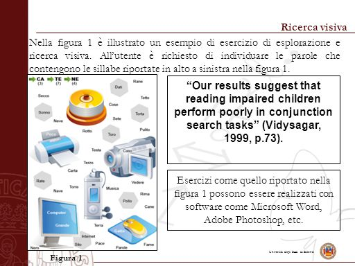 Università degli Studi di Salerno Ricerca visiva Our results suggest that reading impaired children perform poorly in conjunction search tasks (Vidysagar, 1999, p.73).