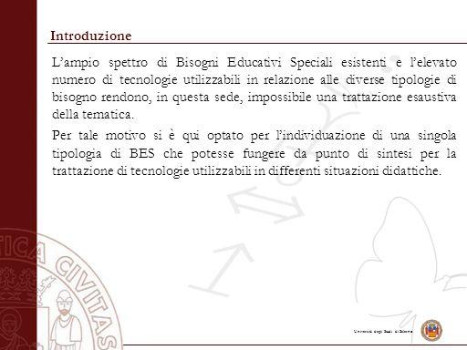 Università degli Studi di Salerno Introduzione L'ampio spettro di Bisogni Educativi Speciali esistenti e l'elevato numero di tecnologie utilizzabili i