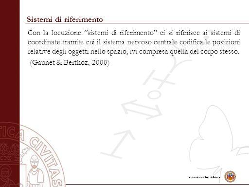 Università degli Studi di Salerno Sistemi di riferimento Con la locuzione sistemi di riferimento ci si riferisce ai sistemi di coordinate tramite cui il sistema nervoso centrale codifica le posizioni relative degli oggetti nello spazio, ivi compresa quella del corpo stesso.