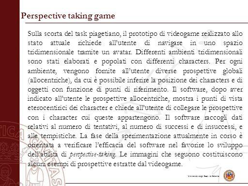 Università degli Studi di Salerno Perspective taking game Sulla scorta del task piagetiano, il prototipo di videogame realizzato allo stato attuale richiede all'utente di navigare in uno spazio tridimensionale tramite un avatar.