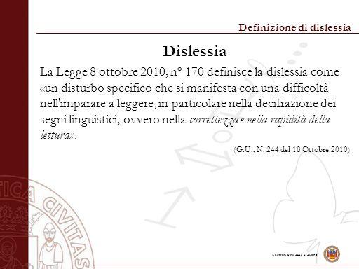 Università degli Studi di Salerno Definizione di dislessia Dislessia La Legge 8 ottobre 2010, nº 170 definisce la dislessia come «un disturbo specifico che si manifesta con una difficoltà nell imparare a leggere, in particolare nella decifrazione dei segni linguistici, ovvero nella correttezza e nella rapidità della lettura».