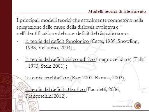 Università degli Studi di Salerno Modelli teorici di riferimento I principali modelli teorici che attualmente competono nella spiegazione delle cause della dislessia evolutiva e nell'identificazione del core-deficit del disturbo sono: la teoria del deficit fonologico (Catts, 1989, Snowling, 1998, Vellutino, 2004) ; la teoria del deficit visivo-uditivo (magnocellulare) (Tallal, 1973; Stein 2001) ; la teoria cerebbellare (Rae, 2002: Ramus, 2003); la teoria del deficit attentivo (Facoletti, 2006; Franceschini 2012).