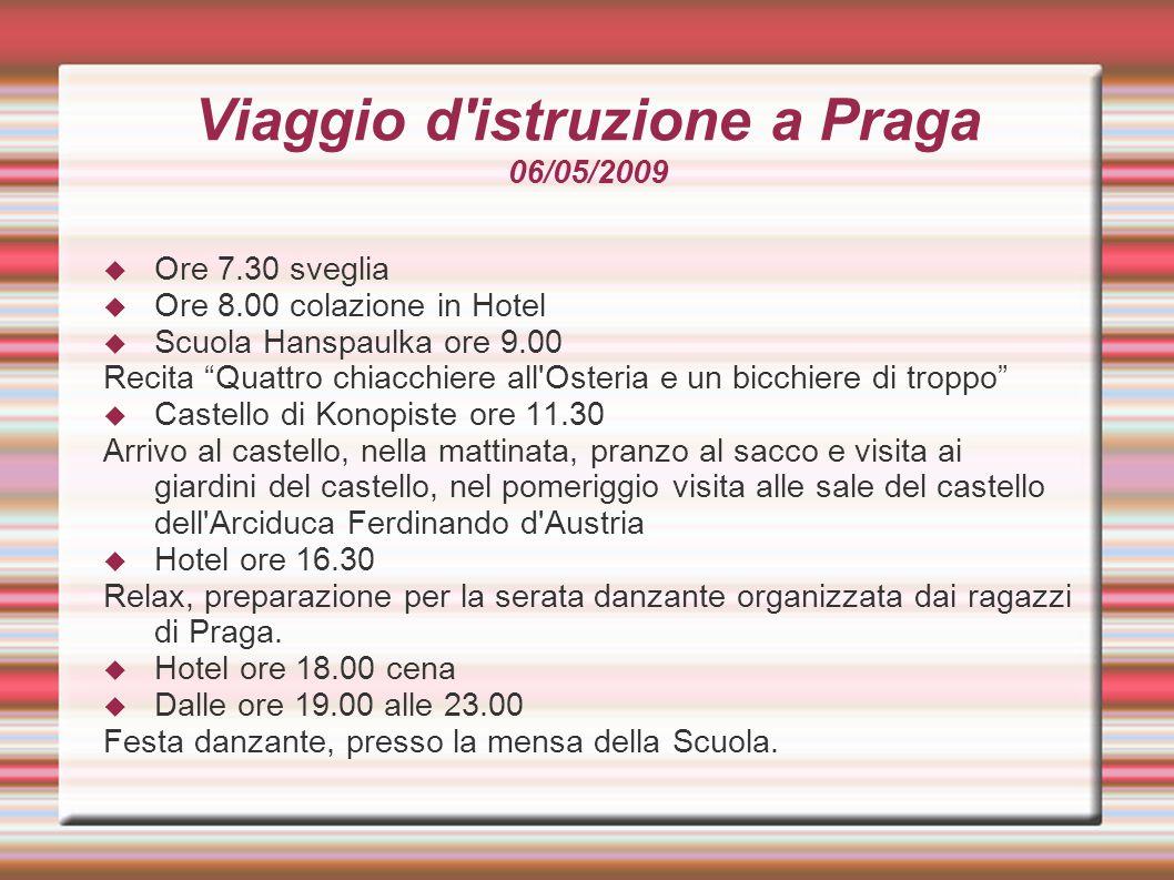 Viaggio d istruzione a Praga 07/05/2009  Hotel ore 7.30 sveglia  Hotel ore 8.00 colazione  Ore 9.00 Visita del centro storico della città di Praga e del Rione ebraico  Mensa Hanspaulka ore 13.00 Pranzo e saluto dei ragazzi di Praga  Ore 14.00 visita allo zoo di Praga  Dalle ore 16.00 alle 19.00 Shopping nel centro di Praga  Hotel ore 20.30 cena  Hotel dalle 21.30 alle 23.00 Piccola festicciola con fisarmonica e karaoke