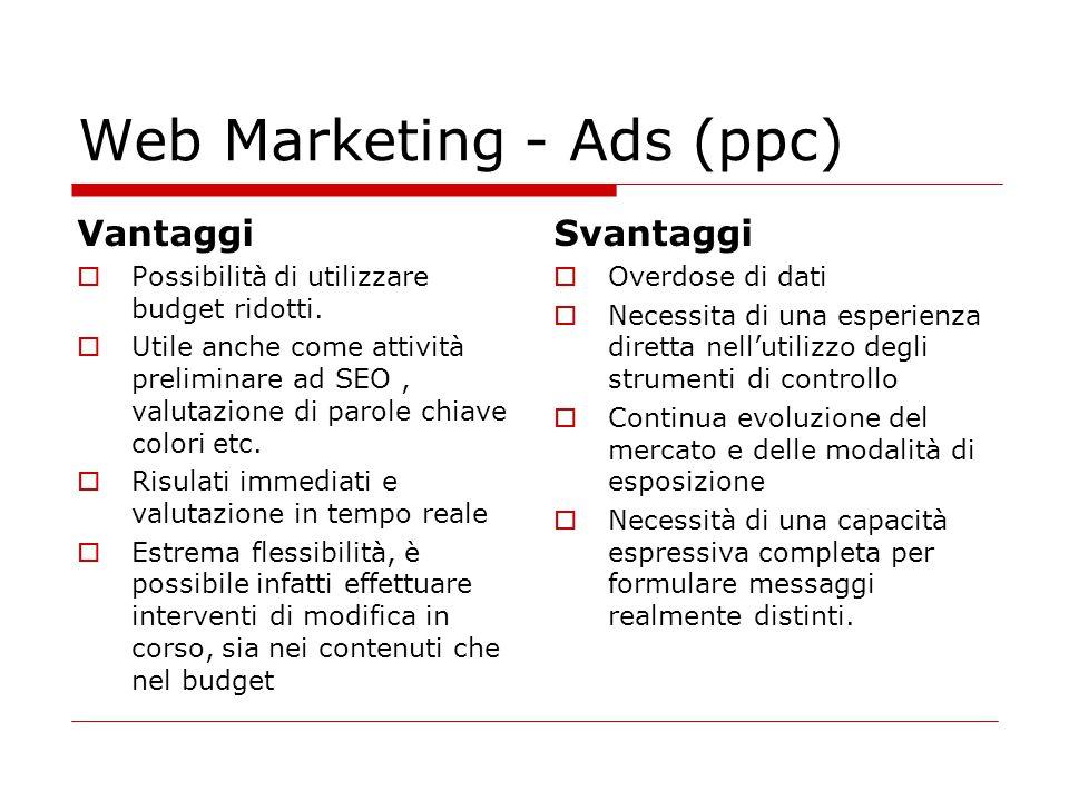 Web Marketing - Ads (ppc) Vantaggi  Possibilità di utilizzare budget ridotti.  Utile anche come attività preliminare ad SEO, valutazione di parole c