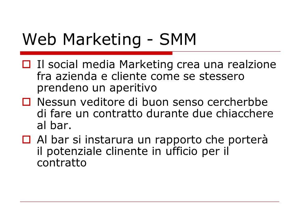 Web Marketing - SMM  Il social media Marketing crea una realzione fra azienda e cliente come se stessero prendeno un aperitivo  Nessun veditore di b