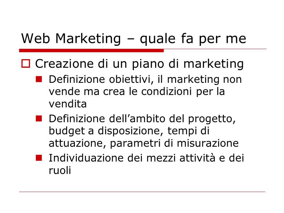 Web Marketing – quale fa per me  Creazione di un piano di marketing Definizione obiettivi, il marketing non vende ma crea le condizioni per la vendit