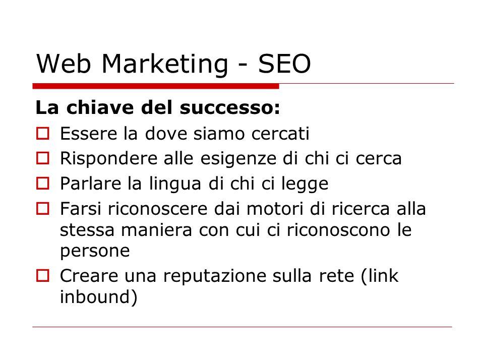 Web Marketing - SEO La chiave del successo:  Essere la dove siamo cercati  Rispondere alle esigenze di chi ci cerca  Parlare la lingua di chi ci le