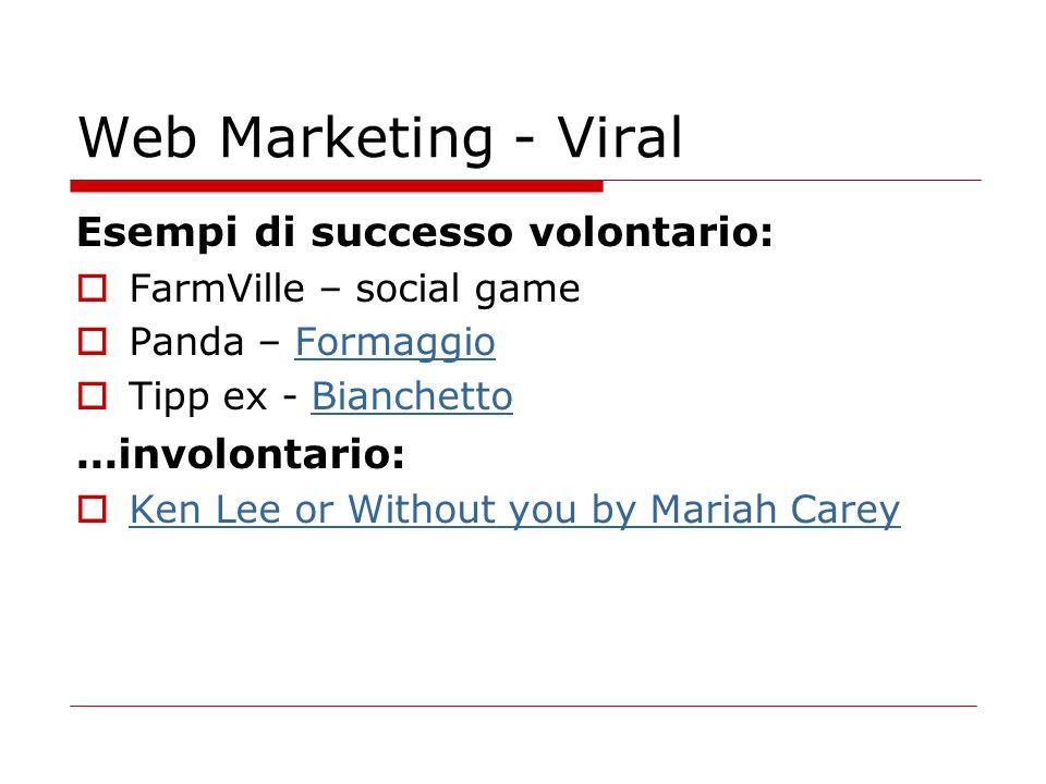 Web Marketing - Viral Esempi di successo volontario:  FarmVille – social game  Panda – FormaggioFormaggio  Tipp ex - BianchettoBianchetto...involon