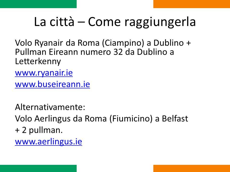La città – Come raggiungerla Volo Ryanair da Roma (Ciampino) a Dublino + Pullman Eireann numero 32 da Dublino a Letterkenny www.ryanair.ie www.buseireann.ie Alternativamente: Volo Aerlingus da Roma (Fiumicino) a Belfast + 2 pullman.