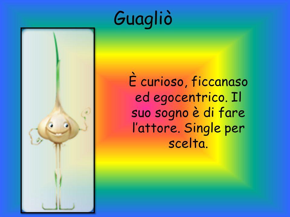 Guagliò È curioso, ficcanaso ed egocentrico. Il suo sogno è di fare l'attore. Single per scelta.