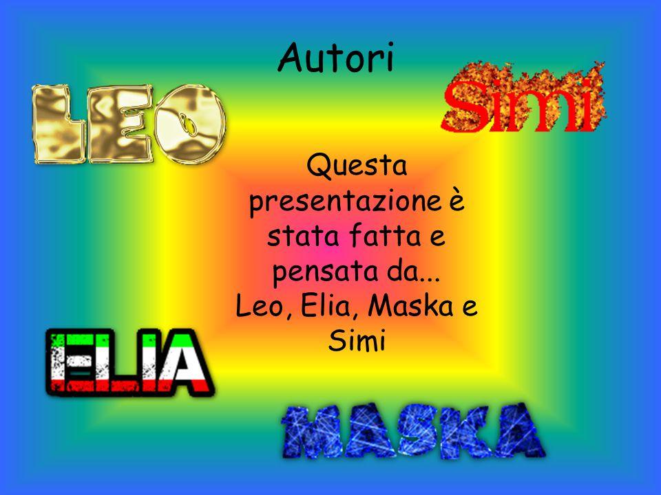 Autori Questa presentazione è stata fatta e pensata da... Leo, Elia, Maska e Simi