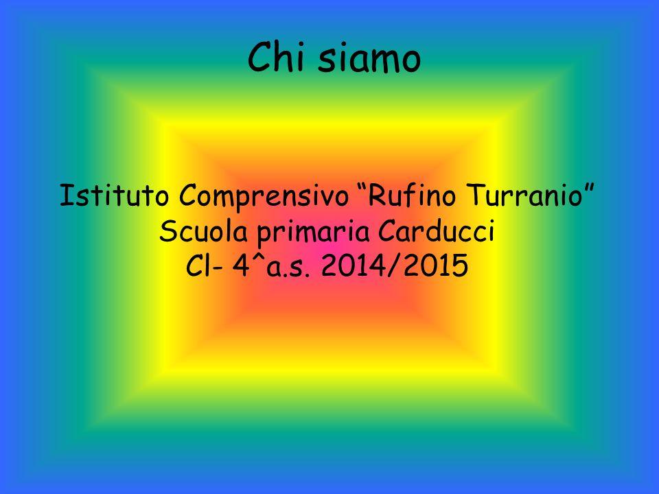 Chi siamo Istituto Comprensivo Rufino Turranio Scuola primaria Carducci Cl- 4^a.s. 2014/2015