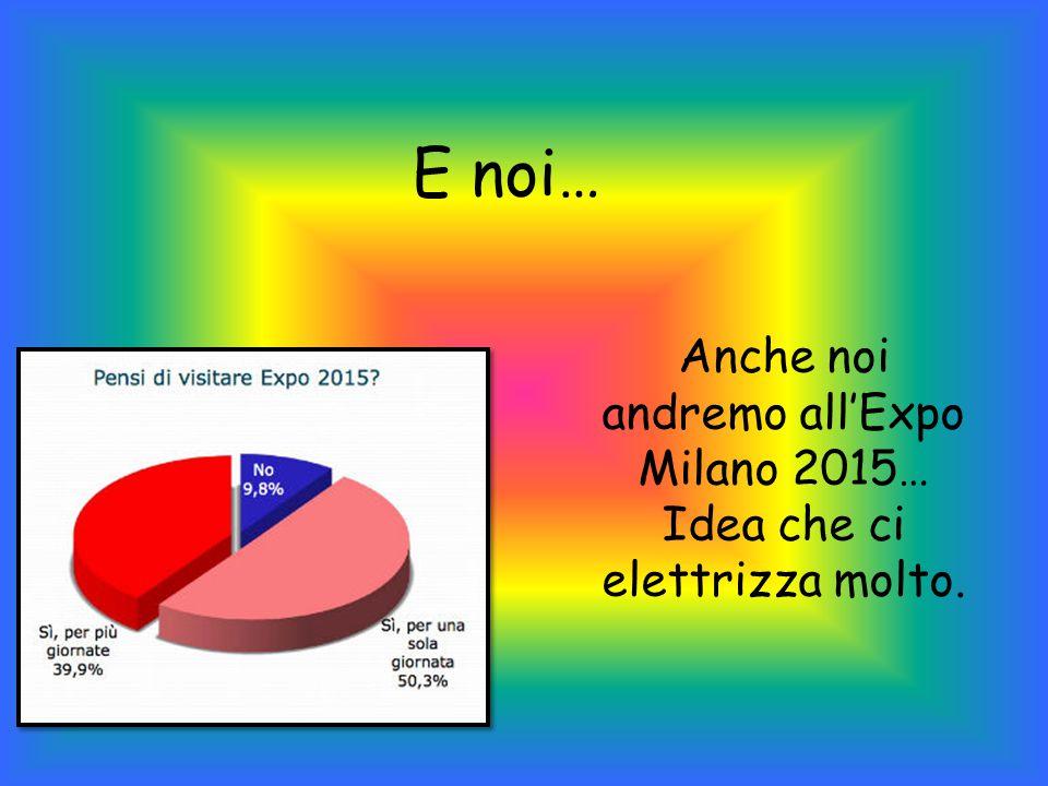 E noi… Anche noi andremo all'Expo Milano 2015… Idea che ci elettrizza molto.