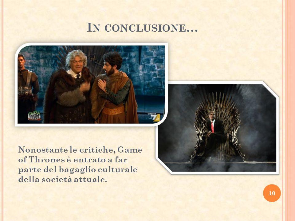 I N CONCLUSIONE … 10 Nonostante le critiche, Game of Thrones è entrato a far parte del bagaglio culturale della società attuale.