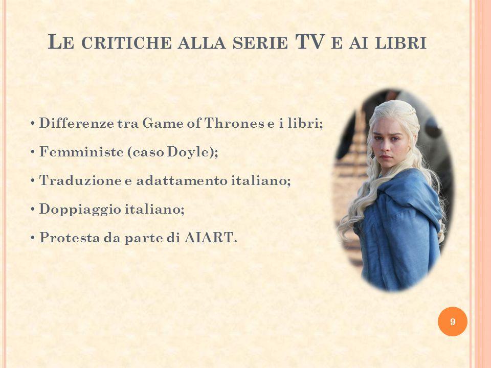 L E CRITICHE ALLA SERIE TV E AI LIBRI 9 Differenze tra Game of Thrones e i libri; Femministe (caso Doyle); Traduzione e adattamento italiano; Doppiaggio italiano; Protesta da parte di AIART.
