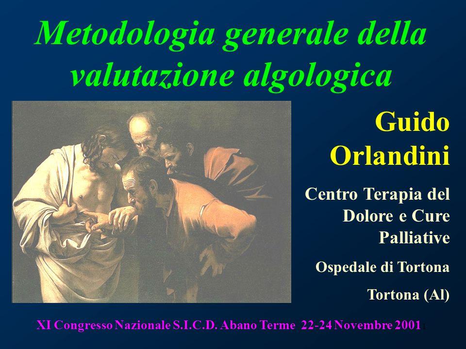 1 Metodologia generale della valutazione algologica Guido Orlandini Centro Terapia del Dolore e Cure Palliative Ospedale di Tortona Tortona (Al) XI Congresso Nazionale S.I.C.D.
