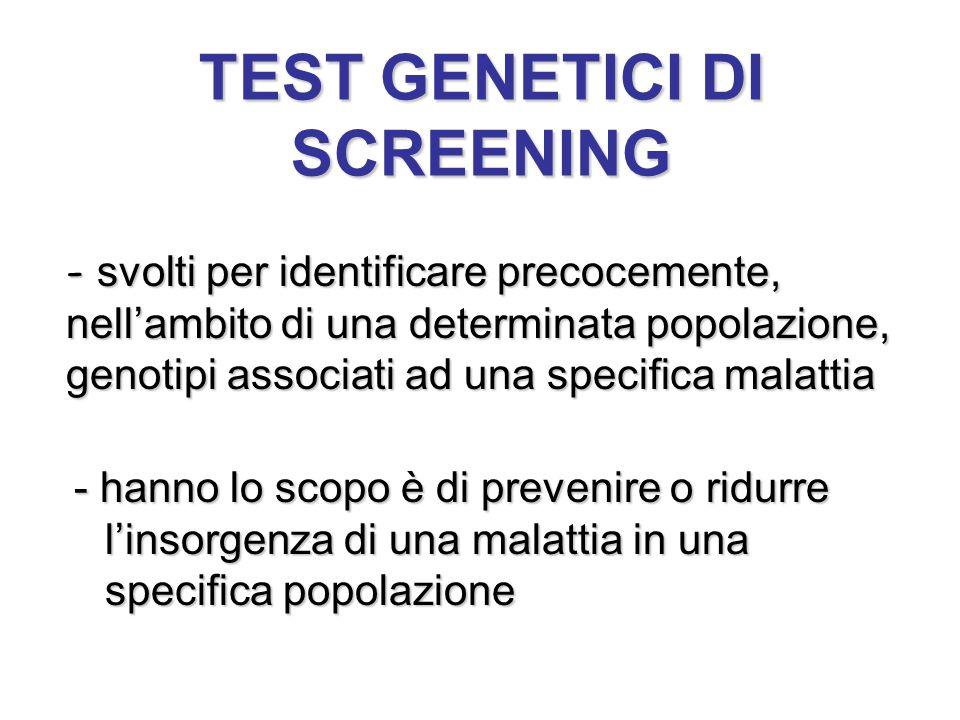 TEST GENETICI DI SCREENING - hanno lo scopo è di prevenire o ridurre l'insorgenza di una malattia in una specifica popolazione - svolti per identifica